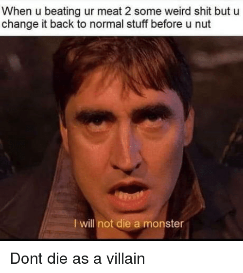 Monster, Shit, and Weird: When u beating ur meat 2 some weird shit but u  change it back to normal stuff before u nut  I will not die a monster Dont die as a villain