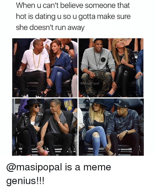 Geniusism: When u can't believe someone that  hot is dating u so ugotta make sure  she doesn't run away  @MasiPopal @masipopal is a meme genius!!!