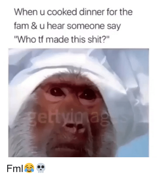 """Fam, Fml, and Funny: When u cooked dinner for the  fam & u hear someone say  """"Who tf made this shit?"""" Fml😂💀"""