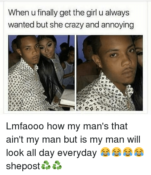 Crazy, Memes, and Girl: When u finally get the girl u always  wanted but she crazy and annoying Lmfaooo how my man's that ain't my man but is my man will look all day everyday 😂😂😂😂 shepost♻♻