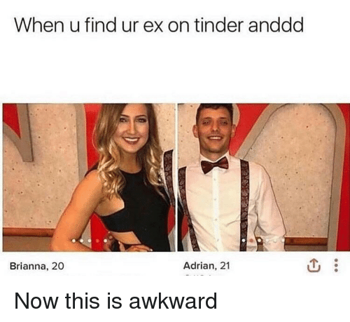 This Is Awkward: When u find ur ex on tinder anddd  Brianna, 20  Adrian, 21 Now this is awkward
