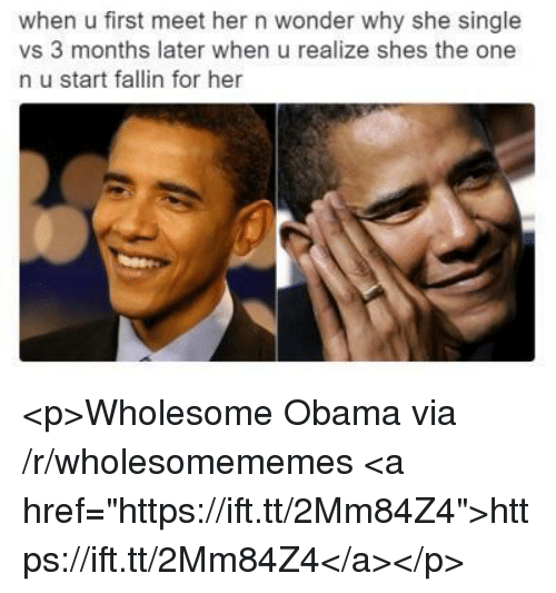 "Obama, Wholesome, and Wonder: when u first meet her n wonder why she single  vs 3 months later when u realize shes the one  n u start fallin for her <p>Wholesome Obama via /r/wholesomememes <a href=""https://ift.tt/2Mm84Z4"">https://ift.tt/2Mm84Z4</a></p>"