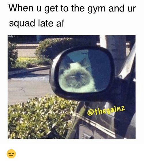 Afs, When U, and Gyms: When u get to the gym and ur  squad late af  InZ 😑