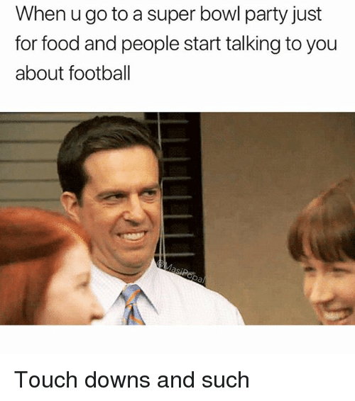 Food, Football, and Funny: When u go to a super bowl party just  for food and people start talking to you  about football Touch downs and such