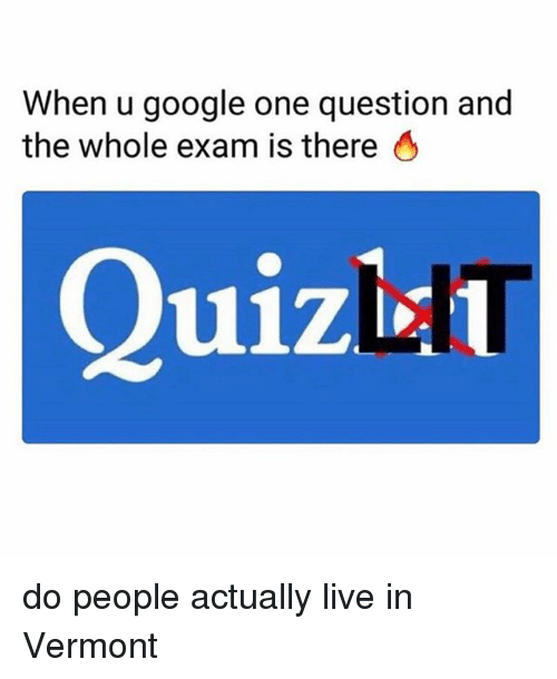 Vermont: When u google one question and  the whole exam is there 6  Quizin do people actually live in Vermont