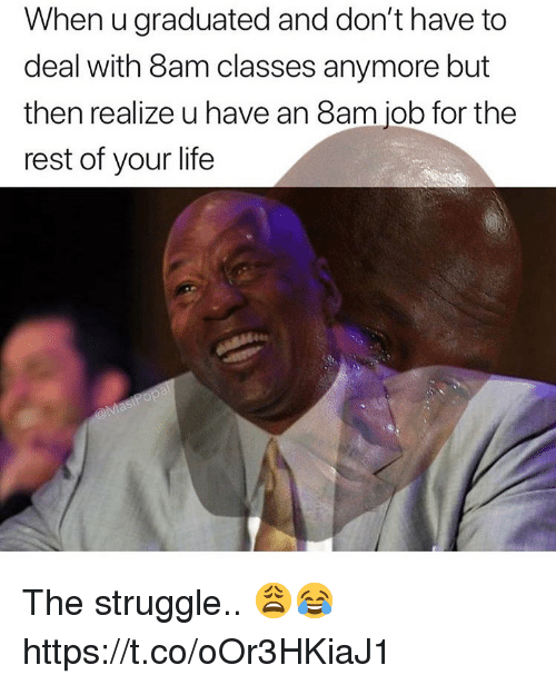 Life, Struggle, and Job: When u graduated and don't have to  deal with 8am classes anymore but  then realize u have an 8am job for the  rest of your life The struggle.. 😩😂 https://t.co/oOr3HKiaJ1