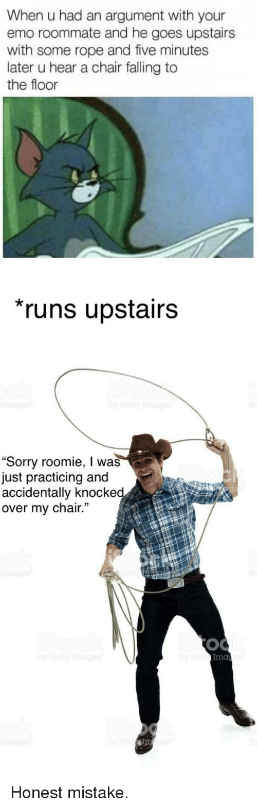 """roomie: When u had an argument with your  emo roommate and he goes upstairs  with some rope and five minutes  later u hear a chair falling to  the floor  runs upstairs  """"Sorry roomie, I was  just practicing and  accidentally knocke  over my chair.  Ima  ips <p>Honest mistake.</p>"""