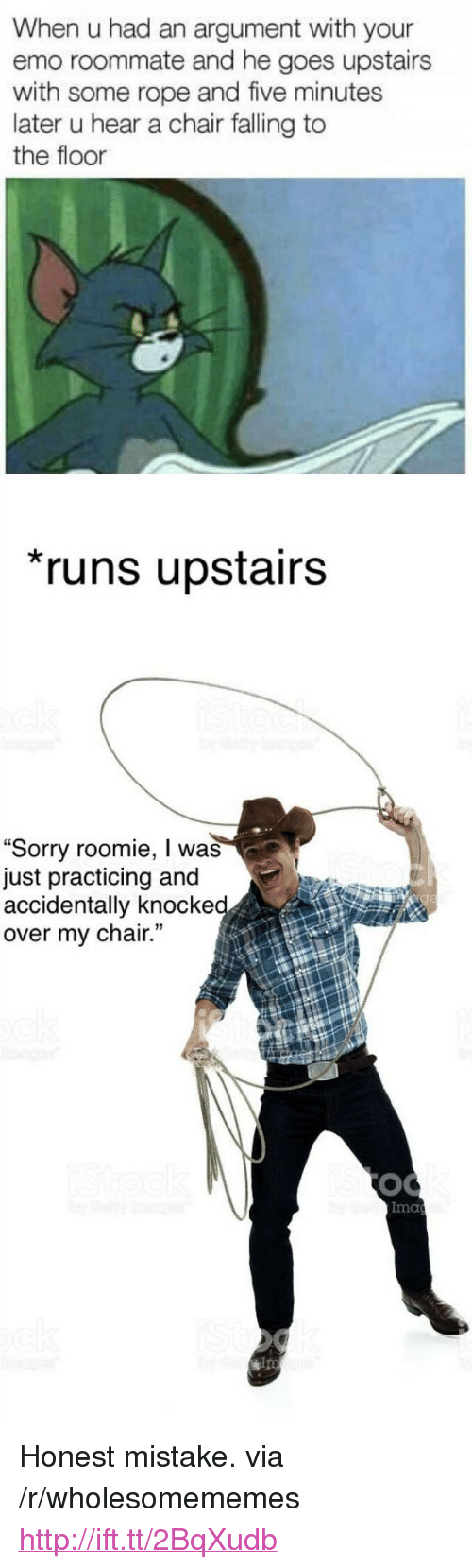 """roomie: When u had an argument with your  emo roommate and he goes upstairs  with some rope and five minutes  later u hear a chair falling to  the floor  runs upstairs  """"Sorry roomie, I was  just practicing and  accidentally knocke  over my chair.  Ima  ips <p>Honest mistake. via /r/wholesomememes <a href=""""http://ift.tt/2BqXudb"""">http://ift.tt/2BqXudb</a></p>"""