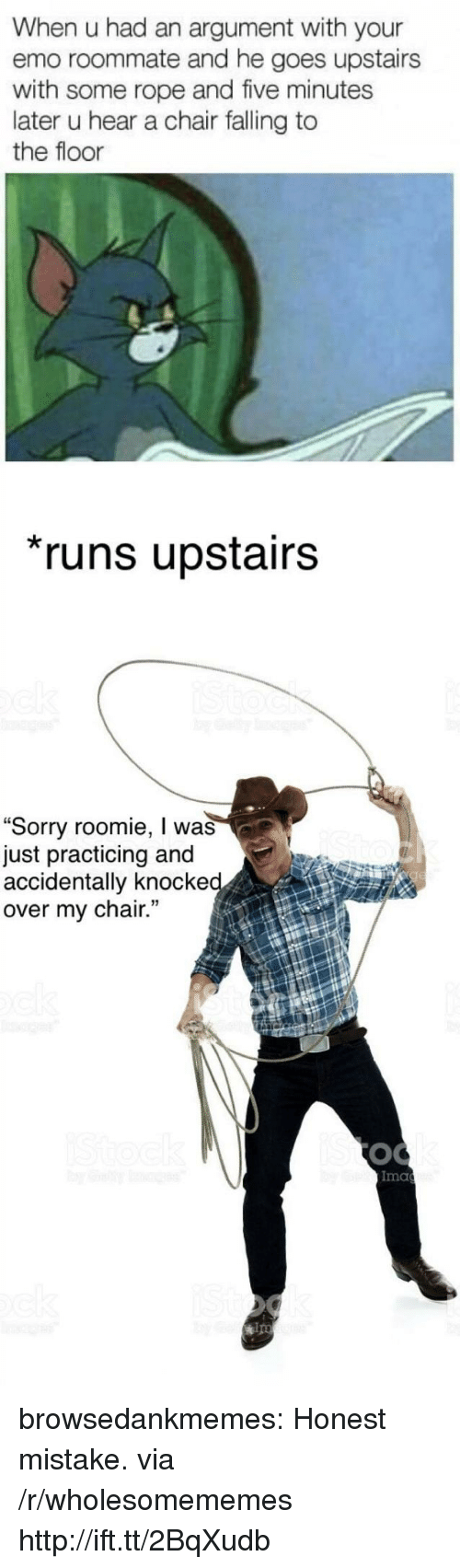 """roomie: When u had an argument with your  emo roommate and he goes upstairs  with some rope and five minutes  later u hear a chair falling to  the floor  runs upstairs  """"Sorry roomie, I was  just practicing and  accidentally knocke  over my chair.  Ima  ips browsedankmemes:  Honest mistake. via /r/wholesomememes http://ift.tt/2BqXudb"""