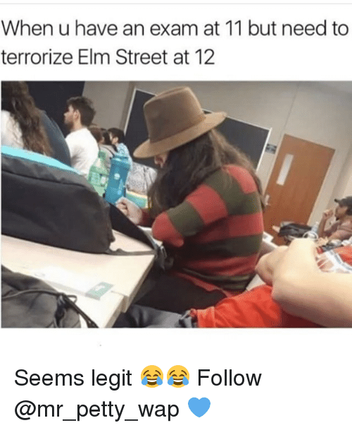 Legitly: When u have an exam at 11 but need to  terrorize Elm Street at 12 Seems legit 😂😂 Follow @mr_petty_wap 💙