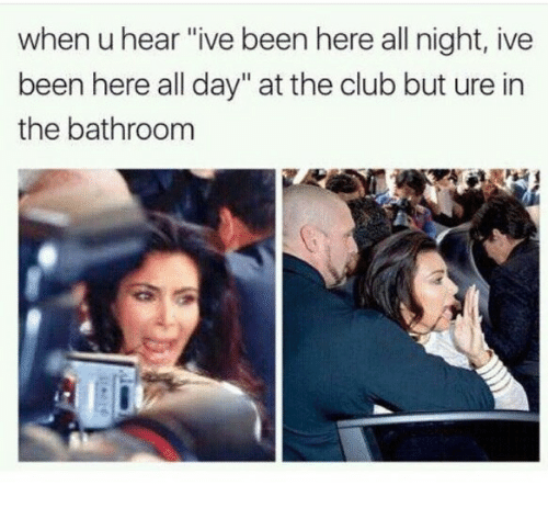 "Club, Been, and Day: when u hear ""ive been here all night, ive  been here all day"" at the club but ure in  the bathroom"