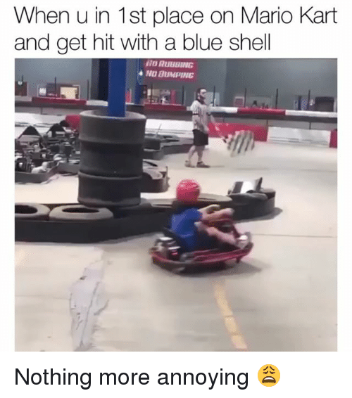 blue shell: When u in 1st place on Mario Kart  and get hit with a blue shell  NO RUBBING  NO BUMPING Nothing more annoying 😩