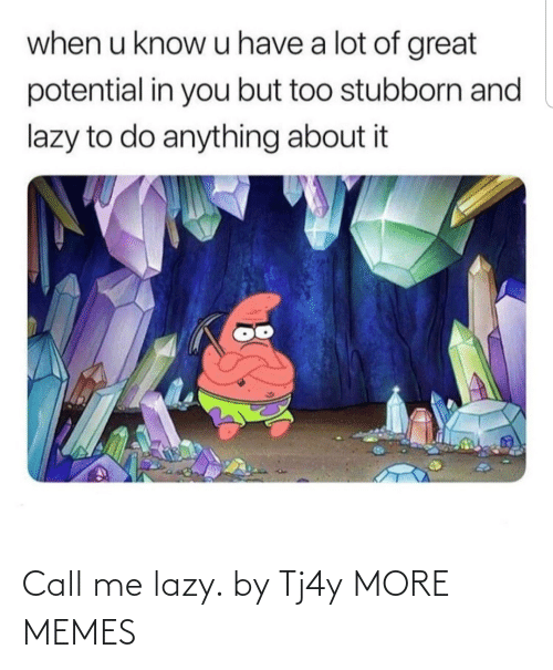 A Lot Of: when u know u have a lot of great  potential in you but too stubborn and  lazy to do anything about it Call me lazy. by Tj4y MORE MEMES