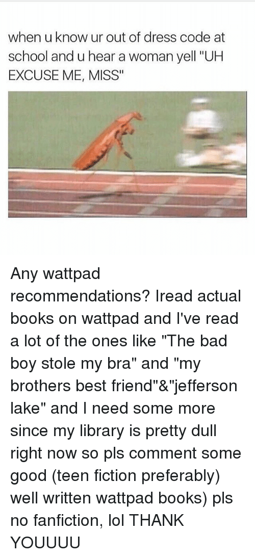 "Bad, Best Friend, and Books: when u know ur out of dress code at  school and u hear a woman yell ""UH  EXCUSE ME, MISS"" Any wattpad recommendations? Iread actual books on wattpad and I've read a lot of the ones like ""The bad boy stole my bra"" and ""my brothers best friend""&""jefferson lake"" and I need some more since my library is pretty dull right now so pls comment some good (teen fiction preferably) well written wattpad books) pls no fanfiction, lol THANK YOUUUU"