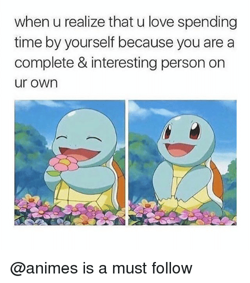 Love, Memes, and Time: when u realize that u love spending  time by yourself because you are a  complete & interesting person on  ur own @animes is a must follow