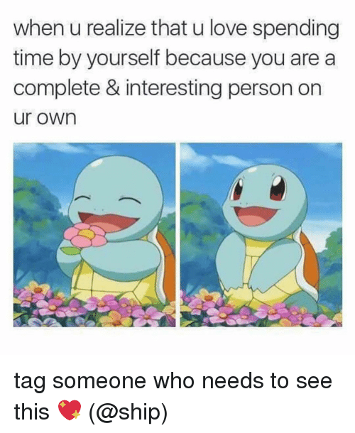 Love, Memes, and Time: when u realize that u love spending  time by yourself because you are a  complete & interesting person on  ur own tag someone who needs to see this 💖 (@ship)