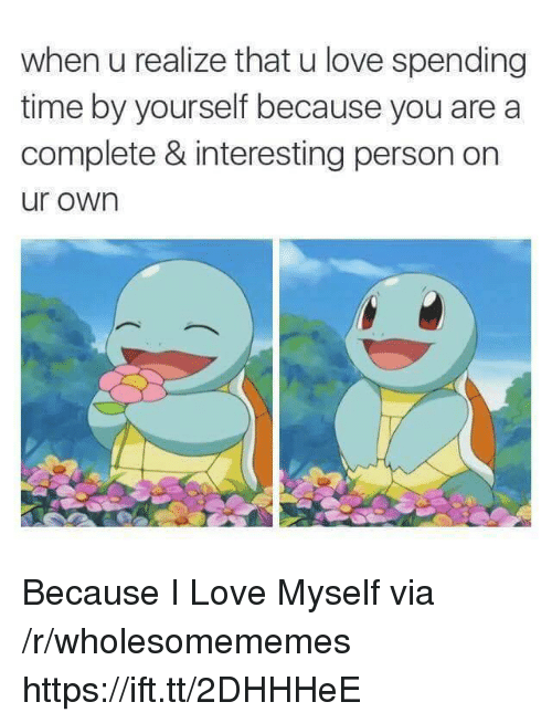 Love, Time, and Via: when u realize that u love spending  time by yourself because you are a  complete & interesting person on  ur own Because I Love Myself via /r/wholesomememes https://ift.tt/2DHHHeE