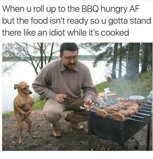 Af, Food, and Hungry: When u roll up to the BBQ hungry AF  but the food isn't ready so u gotta stand  there like an idiot while it's cooked