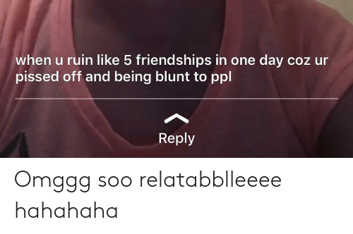 One, One Day, and Ppl: when u ruin like 5 friendships in one day coz ur  pissed off and being blunt to ppl  Reply Omggg soo relatabblleeee hahahaha
