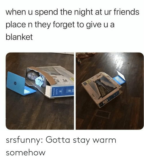 Somehow: when u spend the night at ur friends  place n they forget to give u a  blanket  EDT  LEDTV srsfunny:  Gotta stay warm somehow