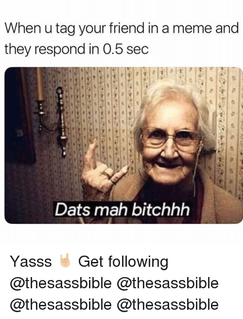 Meme, Memes, and 🤖: When u tag your friend in a meme and  they respond in 0.5 sec  Dats mah bitchhh Yasss 🤘🏼 Get following @thesassbible @thesassbible @thesassbible @thesassbible