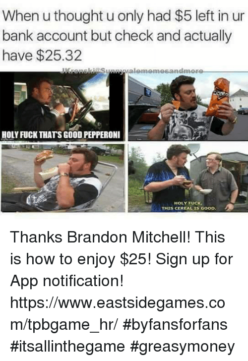 Mitchel: When u thought u only had $5 left in ur  bank account but check and actually  have $25.32  HOLY FUCK THATS GOODPEPPERONI  HOLY FUCK  THIS CEREAL IS GOOD Thanks Brandon Mitchell! This is how to enjoy $25!  Sign up for App notification! https://www.eastsidegames.com/tpbgame_hr/ #byfansforfans #itsallinthegame #greasymoney