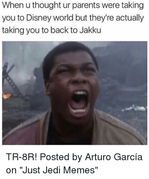 """Jakku: When u thought ur parents were taking  you to Disney world but they're actually  taking you to back to Jakku TR-8R!  Posted by Arturo García on """"Just Jedi Memes"""""""