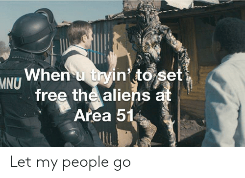 let my people go: When u tryin to set  MNU  free the aliens at  Area 51 Let my people go