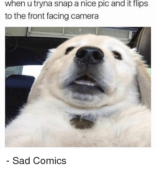 Dank, Camera, and Sad: when u tryna snap a nice pic and it flips  to the front facing camera - Sad Comics
