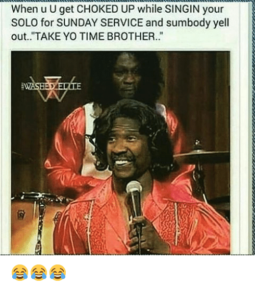 "choked up: When u U get CHOKED UP while SINGIN your  SOLO for SUNDAY SERVICE and sumbody yell  out. ""TAKE YO TIME BROTHER. 😂😂😂"