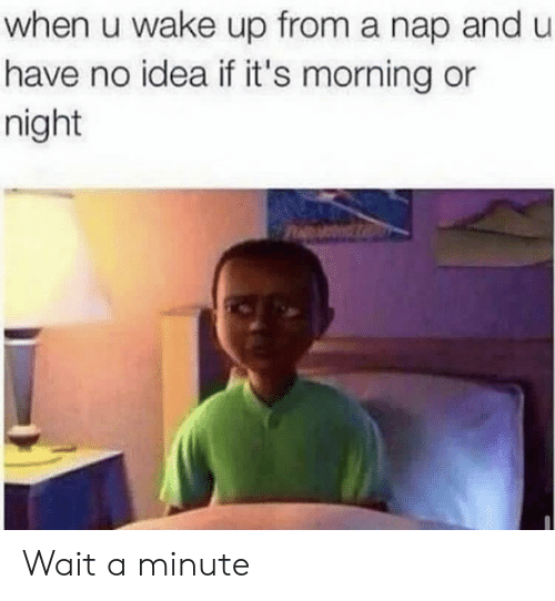 wait a minute: when u wake up from a nap andu  have no idea if it's morning or  night Wait a minute
