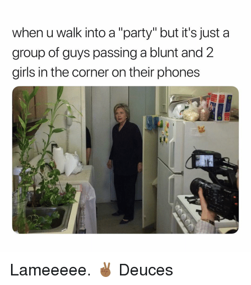 """Girls, Party, and Dank Memes: when u walk into a """"party"""" but it's just a  group of guys passing a blunt and 2  girls in the corner on their phones Lameeeee. ✌🏾 Deuces"""