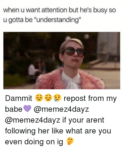 "Dammits: when u want attention but he's busy so  u gotta be ""understanding"" Dammit 😣😣😢 repost from my babe💜 @memez4dayz @memez4dayz if your arent following her like what are you even doing on ig 🤔"
