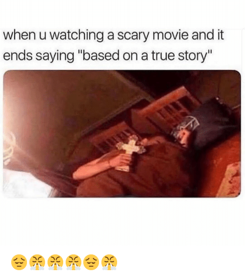 """Memes, True, and Movie: when u watching a scary movie and it  ends saying """"based on a true story"""" 😔😤😤😤😔😤"""