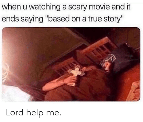 "Dank, True, and Help: when u watching a scary movie and it  ends saying ""based on a true story"" Lord help me."