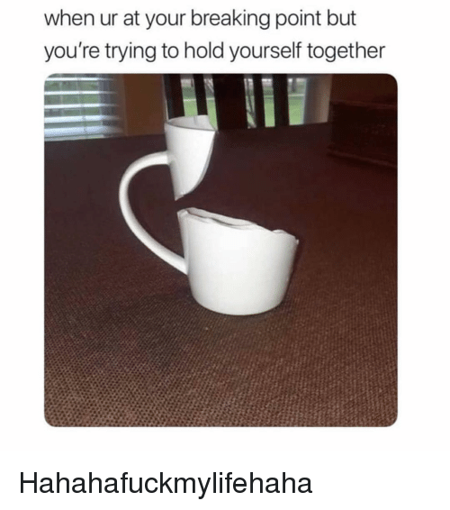 Girl Memes, Breaking Point, and Breaking: when ur at your breaking point but  you're trying to hold yourself together Hahahafuckmylifehaha