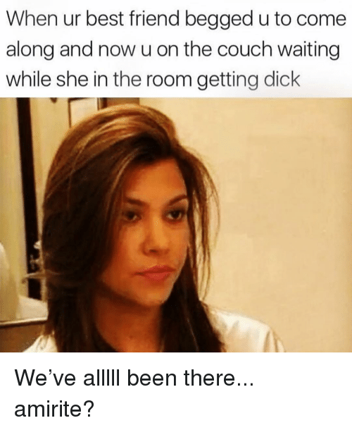 Best Friend, Best, and Couch: When ur best friend begged u to come  along and now u on the couch waiting  while she in the room getting dick We've alllll been there... amirite?