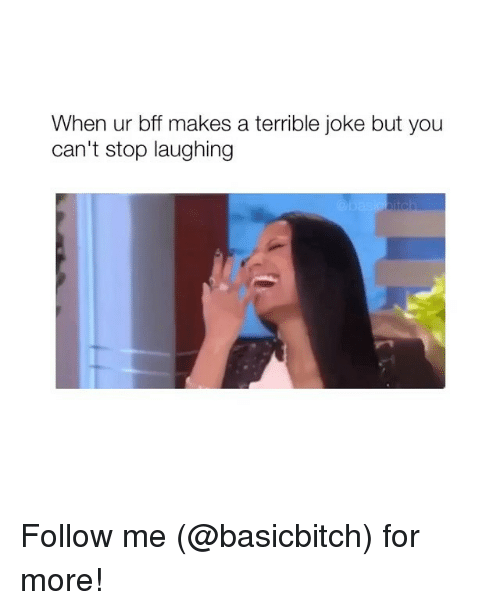 terrible joke: When ur bff makes a terrible joke but you  can't stop laughing Follow me (@basicbitch) for more!