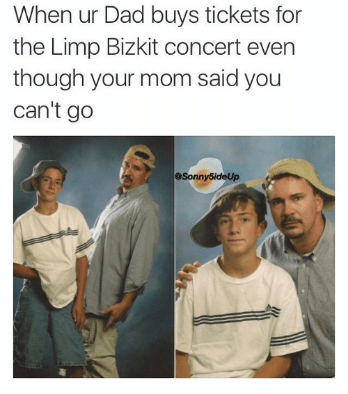 limp bizkit: When ur Dad buys tickets for  the Limp Bizkit concert even  though your mom said you  can't go  @Sonny 5ideUp