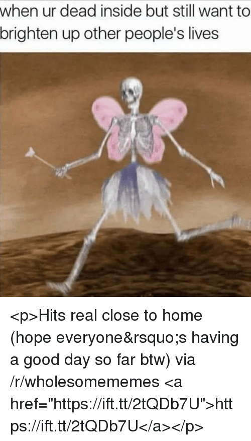 "Good, Home, and Hope: when ur dead inside but still want to  brighten up other people's lives <p>Hits real close to home (hope everyone's having a good day so far btw) via /r/wholesomememes <a href=""https://ift.tt/2tQDb7U"">https://ift.tt/2tQDb7U</a></p>"