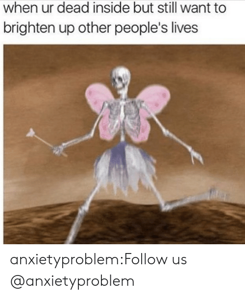 but still: when ur dead inside but still want to  brighten up other people's lives anxietyproblem:Follow us @anxietyproblem​