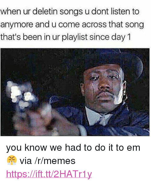 """Memes, Songs, and Been: when ur deletin songs u dont listen to  anymore and u come across that song  that's been in ur playlist since day 1 <p>you know we had to do it to em 😤 via /r/memes <a href=""""https://ift.tt/2HATr1y"""">https://ift.tt/2HATr1y</a></p>"""