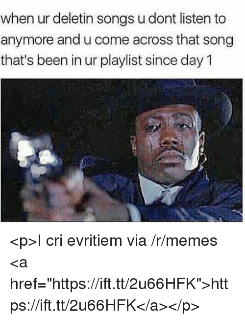 """Memes, Songs, and Been: when ur deletin songs u dont listen to  anymore and u come across that song  that's been in ur playlist since day 1 <p>I cri evritiem via /r/memes <a href=""""https://ift.tt/2u66HFK"""">https://ift.tt/2u66HFK</a></p>"""