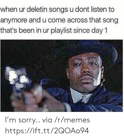 Memes, Sorry, and Songs: when ur deletin songs u dont listen to  anymore and u come across that song  that's been in ur playlist since day 1 I'm sorry.. via /r/memes https://ift.tt/2QOAo94