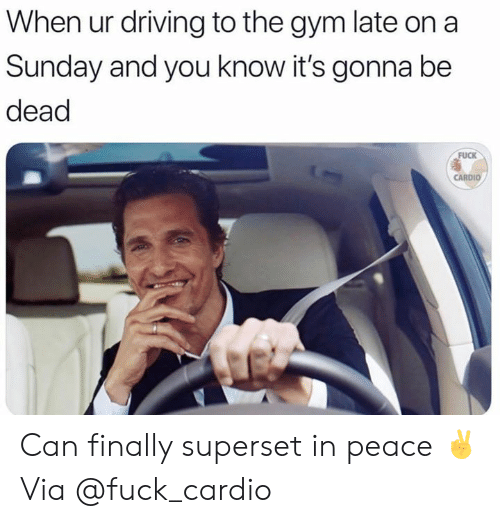 Driving, Gym, and Fuck: When ur driving to the gym late on a  Sunday and you know it's gonna be  dead  FUCK  CARDIO Can finally superset in peace ✌️  Via @fuck_cardio