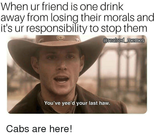 Morals: When ur friend is one drink  away from losing their morals and  it's ur responsibility to stop them  0  You've yee'd your last haw. Cabs are here!
