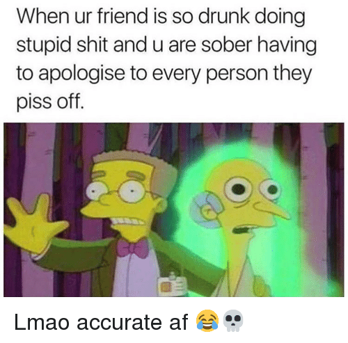 So Drunk: When ur friend is so drunk doing  stupid shit and u are sober having  to apologise to every person they  piss off. Lmao accurate af 😂💀