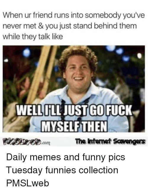 Funny, Memes, and Fuck: When ur friend runs into somebody you've  never met & you just stand behind them  while they talk like  OP  WELLILL JUST GO FUCK  MYSELFTHEN  FinsiwecomThe ntemet Scavengers <p>Daily memes and funny pics  Tuesday funnies collection  PMSLweb </p>