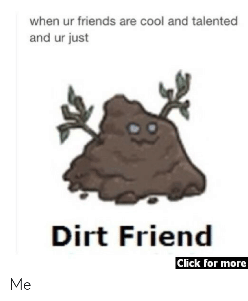 Click: when ur friends are cool and talented  and ur just  Dirt Friend  Click for more Me
