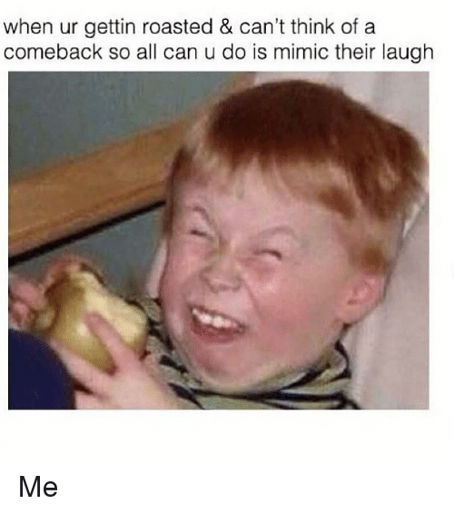 Mimicer: when ur gettin roasted & can't think of a  comeback so all can u do is mimic their laugh Me